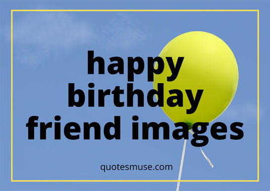 Happy Birthday Friend Images that Evoke Emotion